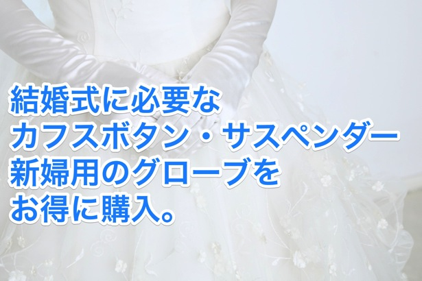 [C]結婚式に必要なカフスボタン・サスペンダー新婦用のグローブをお得に購入。