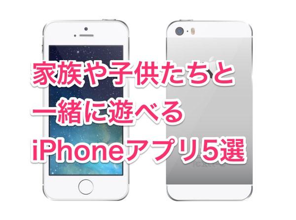 家族や子供たちと一緒に遊べるiPhoneアプリ5選