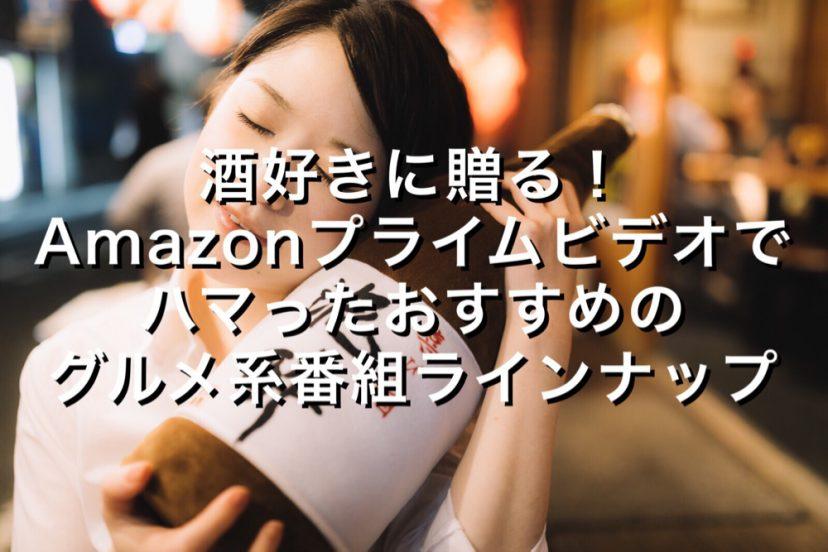[C]酒好きに贈る!Amazonプライムビデオでハマったおすすめのグルメ系番組を厳選して6番組ラインナップ